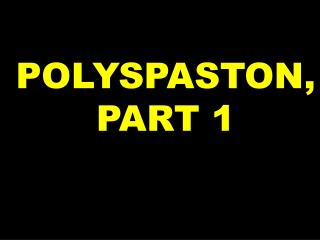 POLYSPASTON, PART 1