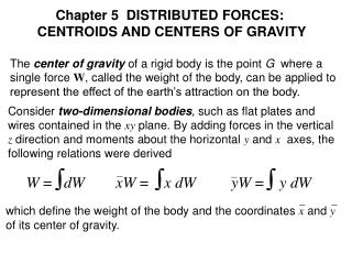 The  center of gravity  of a rigid body is the point  G   where a  single force  W , called the weight of the body, can