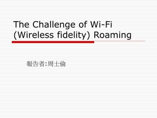 The Challenge of Wi-Fi Wireless fidelity Roaming