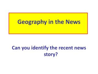 Geography in the News Can you identify the recent news story?