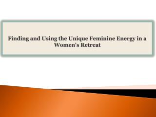 Finding and Using the Unique Feminine Energy in a Womens Re