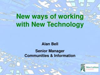 New ways of working with New Technology Alan Bell Senior Manager  Communities & Information
