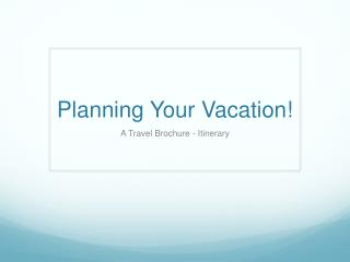 Planning  Y our Vacation!