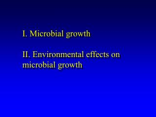 I. Microbial growth II. Environmental effects on microbial growth