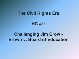The Civil Rights Era  HC #1:  Challenging Jim Crow - Brown v. Board of Education