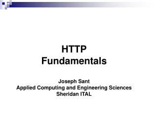 HTTP Fundamentals Joseph Sant Applied Computing and Engineering Sciences Sheridan ITAL