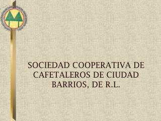 SOCIEDAD COOPERATIVA DE CAFETALEROS DE CIUDAD BARRIOS, DE R.L.