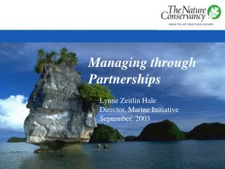Managing through Partnerships Lynne Zeitlin Hale Director, Marine Initiative September, 2003