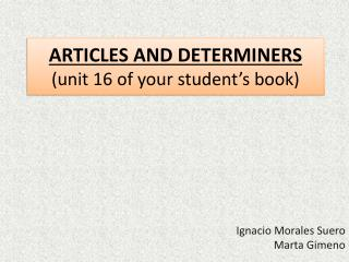 ARTICLES AND DETERMINERS ( unit  16 of  your student's book )