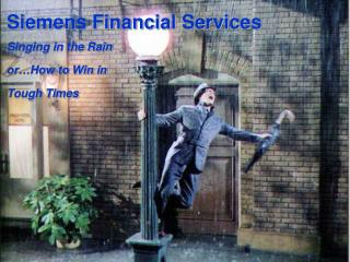 Siemens Financial Services Singing in the Rain  or…How to Win in  Tough Times