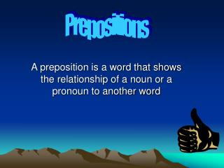 A preposition is a word that shows the relationship of a noun or a pronoun to another word