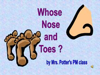 Whose  Nose and Toes ?