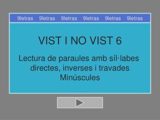 VIST I NO VIST 6 Lectura de paraules amb síl·labes  directes, inverses i travades Minúscules