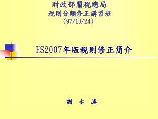 財政部關稅總局         稅則分類修正講習班               (97/10/24) HS2007 年版稅則修正簡介
