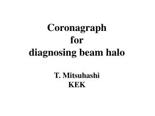 Coronagraph  for   diagnosing beam halo T.  Mitsuhashi KEK