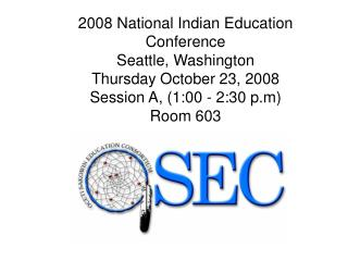 2008 National Indian Education Conference Seattle, Washington Thursday October 23, 2008 Session A, 1:00 - 2:30 p.m Room