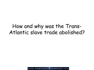 How and why was the Trans-Atlantic slave trade abolished?