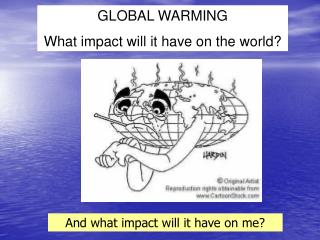 GLOBAL WARMING What impact will it have on the world?