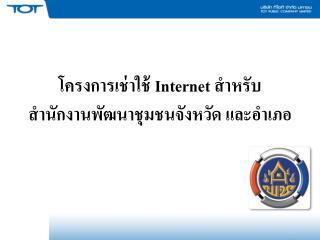 โครงการเช่าใช้  Internet  สำหรับ สำนักงานพัฒนาชุมชนจังหวัด และอำเภอ