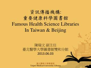 資訊傳播機構 : 重要健康科學圖書館 Famous Health Science Libraries    In Taiwan & Beijing