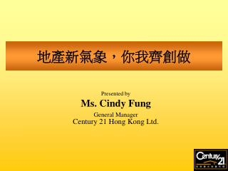 Presented by Ms. Cindy Fung General Manager Century 21 Hong Kong Ltd.