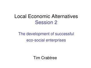 Local Economic Alternatives Session 2 The development of successful  eco-social enterprises