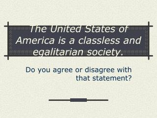 The United States of America is a classless and egalitarian society.