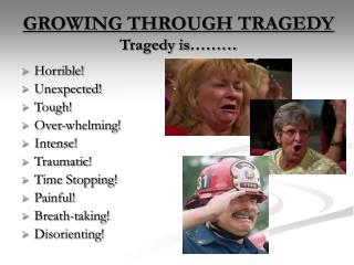 GROWING THROUGH TRAGEDY Tragedy is………