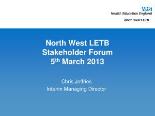 North West LETB Stakeholder Forum 5 th  March 2013