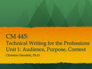 CM 445:  Technical Writing for the Professions Unit 1: Audience, Purpose, Context