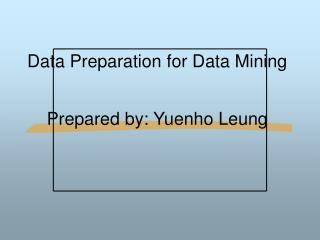 Data Preparation for Data Mining Prepared by: Yuenho Leung