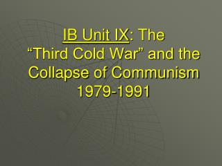 "IB Unit IX :  The  "" Third Cold War"" and  the  Collapse  of Communism 1979-1991"