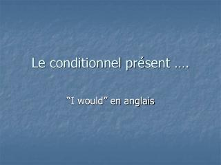 Le conditionnel pr é sent ….