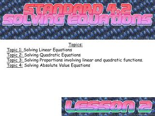 Topics: Topic 1:  Solving Linear Equations Topic 2:  Solving Quadratic Equations