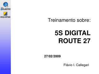 Treinamento sobre:   5S DIGITAL ROUTE 27