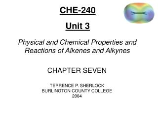 Physical and Chemical Properties and Reactions of Alkenes and Alkynes  CHAPTER SEVEN TERRENCE P. SHERLOCK BURLINGTON COU