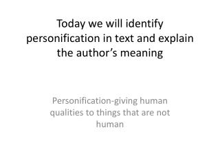 Today we will identify personification in text and explain the author's meaning
