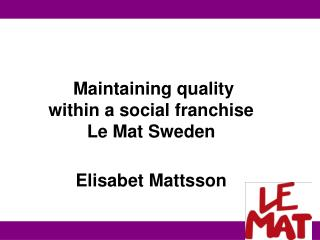 Maintaining quality within a social franchise Le Mat Sweden Elisabet Mattsson
