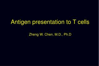 Antigen presentation to T cells Zheng W. Chen, M.D., Ph.D
