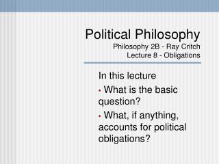 Political Philosophy Philosophy 2B - Ray Critch Lecture 8 - Obligations