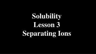 Solubility Lesson 3 Separating Ions