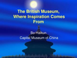 The British Museum,  Where Inspiration Comes From