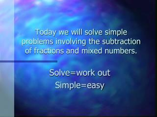 Today we will solve simple problems involving the subtraction of fractions and mixed numbers.