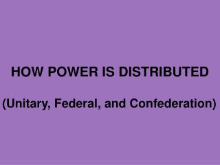 HOW POWER IS DISTRIBUTED (Unitary, Federal, and Confederation)