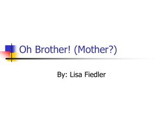 Oh Brother! (Mother?)