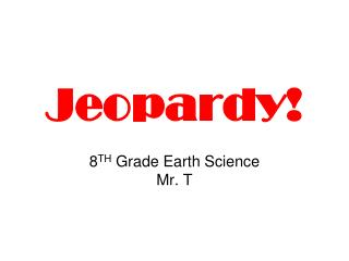 Jeopardy! 8 TH  Grade Earth Science Mr. T