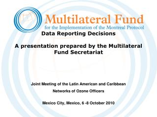 Data Reporting Decisions  A presentation prepared by the Multilateral Fund Secretariat