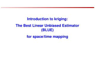 Introduction to kriging:  The Best Linear Unbiased Estimator (BLUE)  for space/time mapping