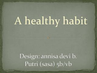 Design: annisa devi b.        Putri (sasa) 5b/vb