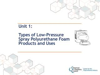 Unit 1:  Types of Low-Pressure  Spray Polyurethane Foam Products and Uses
